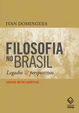 FILOSOFIA NO BRASIL - LEGADOS E PERSPECTIVAS - ENSAIOS METAFILOSÓFICOS