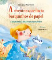 MENINA QUE FAZIA BARQUINHOS DE PAPEL, A - A INFÂNCIA DE SANTA FRANCISCA CABRINI