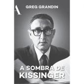A SOMBRA DE KISSINGER - O LONGO ALCANCE DO MAIS CONTROVERSO ESTADISTA AMERICANO