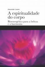 A ESPIRITUALIDADE DO CORPO - BIOENERGÉTICA PARA A BELEZA E A HARMONIA