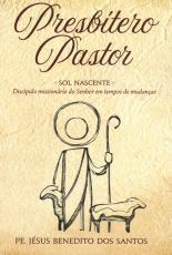 PRESBÍTERO PASTOR - SOL NASCENTE - DISCÍPULO MISSIONARIO DO SENHOR EM TEMPOS DE MUDANÇAS