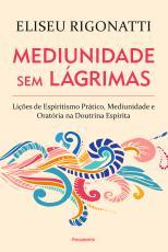 MEDIUNIDADE SEM LÁGRIMAS - LIÇÕES DE ESPIRITISMO PRÁTICO, MEDIUNIDADE E ORATÓRIA NA DOUTRINA ESPÍRITA