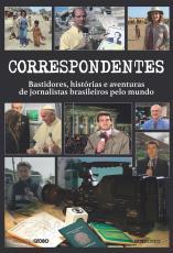 CORRESPONDENTES - HISTÓRIAS, DESAFIOS E AVENTURAS DE JORNALISTAS BRASILEIROS PELO MUNDO