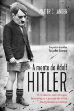 MENTE DE ADOLF HITLER, A - O RELATÓRIO SECRETO QUE INVESTIGOU A PSIQUE DO LÍDER DA ALEMANHA NAZISTA