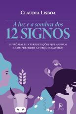 A LUZ E A SOMBRA DOS 12 SIGNOS - HISTÓRIAS E INTERPRETAÇÕES QUE AJUDAM A COMPREENDER A FORÇA DOS ASTROS