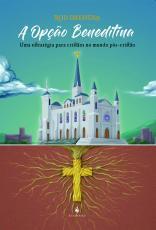 OPÇÃO BENEDITINA, A - UMA ESTRATÉGIA PARA CRISTÃOS NO MUNDO PÓS CRISTÃO