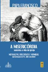 MISERICÓRDIA SUSTENTA A VIDA DA IGREJA, A - MENSAGENS, DISCURSOS E HOMÍLIAS - MAGISTÉRIO DO PAPA 8