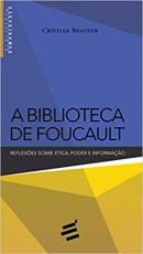 BIBLIOTECA DE FOUCAULT, A - REFLEXÕES SOBRE ÉTICA PODER E INFORMAÇÃO
