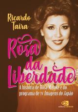 ROSA DA LIBERDADE - A HISTÓRIA DE ROSA MIYAKE E DO PROGRAMA DE TV IMAGENS DO JAPÃO
