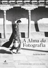 ALMA DA FOTOGRAFIA, A - O FOTOGRAFO COMO ARTISTA CRIADOR