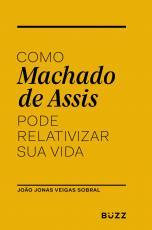 COMO MACHADO DE ASSIS PODE RELATIVIZAR SUA VIDA