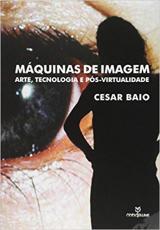 MÁQUINAS DE IMAGEM - ARTE TECNOLOGIA E PÓS VIRTUALIDADE