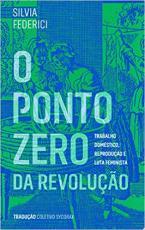 PONTO ZERO DA REVOLUÇÃO, O - TRABALHO DOMÉSTICO REPRODUÇÃO E LUTA FEMINISTA
