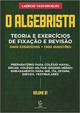 O ALGEBRISTA - TEORIA E EXERCÍCIOS DE FIXAÇÃO E REVISÃO 5400 EXERCÍCIOS + 1.300 QUESTÕES