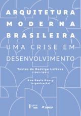 ARQUITETURA MODERNA BRASILEIRA - UMA CRISE EM DESENVOLVIMENTO. TEXTOS DE RODRIGO LEFÈVRE (1963-1981)