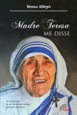 MADRE TERESA ME DISSE - AS RECORDAÇÕES DE UM JORNALISTA E AMIGO DE SANTA DE CALCUTÁ
