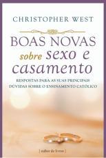 BOAS NOVAS SOBRE SEXO E CASAMENTO - RESPOSTAS PARA AS SUAS PRINCIPAIS DÚVIDAS SOBRE O ENSINAMENTO CATÓLICO