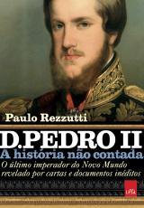 D. PEDRO II - A HISTÓRIA NÃO CONTADA - O ÚLTIMO IMPERADOR DO NOVO MUNDO REVELADO POR CARTAS E DOCUMENTOS INÉDITOS