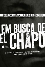 EM BUSCA DE EL CHAPO - A HISTÓRIA DE PERSEGUIÇÃO E CAPTURA DO TRAFICANTE MAIS PROCURADO DO MUNDO