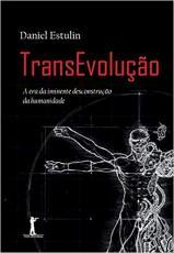 TRANSEVOLUÇÃO - A ERA DA IMINENTE DESCONSTRUÇÃO DA HUMANIDADE