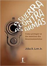A GUERRA CONTRA AS ARMAS - COMO PROTEGER-SE DAS MENTIRAS DOS DESARMAMENTISTAS