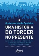 UMA HISTÓRIA DO TORCER NO PRESENTE: ELITIZAÇÃO, RACISMO E HETEROSSEXISMO NO CURRÍCULO DE MASCULINIDADE DOS TORCEDORES DE FUTEBOL