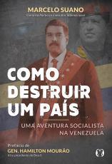 COMO DESTRUIR UM PAÍS - UMA AVENTURA SOCIALISTA NA VENEZUELA