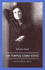 EFRATIA GITAI - EM TEMPOS COMO ESTES - CORRESPONDÊNCIAS 1929-1994