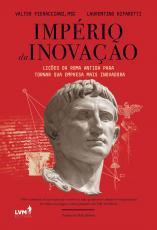 IMPÉRIO DA INOVAÇÃO - LIÇÕES DA ROMA ANTIGA PARA TORNAR SUA EMPRESA MAIS INOVADORA