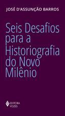 SEIS DESAFIOS PARA A HISTORIOGRAFIA DO NOVO MILÊNIO