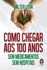 COMO CHEGAR AOS 100 ANOS - SEM MEDICAMENTOS SEM HOSPITAIS