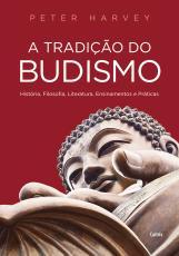 A TRADIÇÃO DO BUDISMO - HISTÓRIA, FILOSOFIA, LITERATURA, ENSINAMENTOS E PRÁTICAS