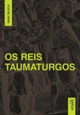 OS REIS TAUMATURGOS - ESTUDO SOBRE O CARÁTER SOBRENATURAL DO PODER RÉGIO NA FRANÇA E NA INGLATERRA
