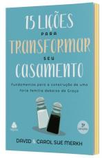 15 LIÇÕES PARA TRANSFORMAR SEU CASAMENTO - FUNDAMENTOS PARA A CONSTRUÇÃO DE UMA FORTE FAMÍLIA DEBAIXO DA GRAÇA