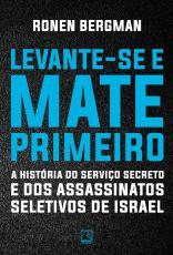 LEVANTE-SE E MATE PRIMEIRO - A HISTÓRIA DO SERVIÇO SECRETO E DOS ASSASSINATOS SELETIVOS DE ISRAEL