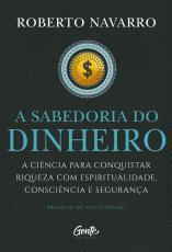 A SABEDORIA DO DINHEIRO - A CIÊNCIA PARA CONQUISTAR RIQUEZA COM ESPIRITUALIDADE, CONSCIÊNCIA E SEGURANÇA.