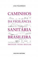CAMINHOS DA VIGILÂNCIA SANITÁRIA BRASILEIRA: PROTEGER, VIGIAR, REGULAR