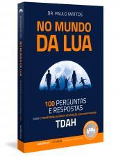 NO MUNDO DA LUA - 100 PERGUNTAS E RESPOSTAS SOBRE O TRANSTORNO DO DÉFICIT DE ATENÇÃO COM HIPERATIVIDADE (TDAH)