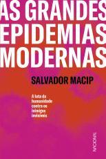 AS GRANDES EPIDEMIAS MODERNAS - A LUTA DA HUMANIDADE CONTRA OS INIMIGOS INVISÍVEIS