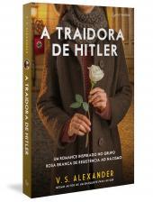 A TRAIDORA DE HITLER - UM ROMANCE INSPIRADO NO GRUPO ROSA BRANCA DE RESISTÊNCIA AO NAZISMO