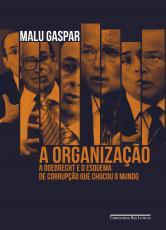 A ORGANIZAÇÃO - A ODEBRECHT E O ESQUEMA DE CORRUPÇÃO QUE CHOCOU O MUNDO