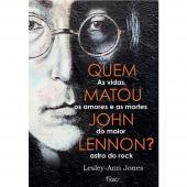 QUEM MATOU JOHN LENNON? - AS VIDAS, OS AMORES E AS MORTES DO MAIOR ASTRO DO ROCK