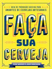 FAÇA SUA CERVEJA - GUIA DE PRODUÇÃO CASEIRA PARA AMANTES DE CERVEJAS ARTESANAIS