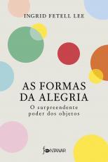 AS FORMAS DA ALEGRIA - O SURPREENDENTE PODER DOS OBJETOS