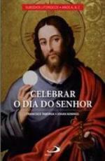 CELEBRAR O DIA DO SENHOR: VOL. I - ANOS A, B E C