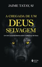 A CHEGADA DE UM DEUS SELVAGEM - UM LIVRO SURPREENDENTE SOBRE A PRESENÇA DE DEUS