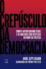 O CREPÚSCULO DA DEMOCRACIA - COMO O AUTORITARISMO SEDUZ E AS AMIZADES SÃO DESFEITAS EM NOME DA POLÍTICA