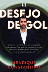 DESEJO DE GOL - HISTÓRIAS E CONFISSÕES DE UM EMPRESÁRIO QUE AJUDOU A CRIAR UMA DAS MAIORES EMPRESAS DE AVIAÇÃO DO BRASIL