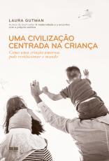 UMA CIVILIZAÇÃO CENTRADA NA CRIANÇA - COMO UMA CRIAÇÃO AMOROSA PODE REVOLUCIONAR O MUNDO