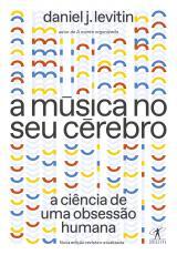 A MÚSICA NO SEU CÉREBRO (NOVA EDIÇÃO) - A CIÊNCIA DE UMA OBSESSÃO HUMANA